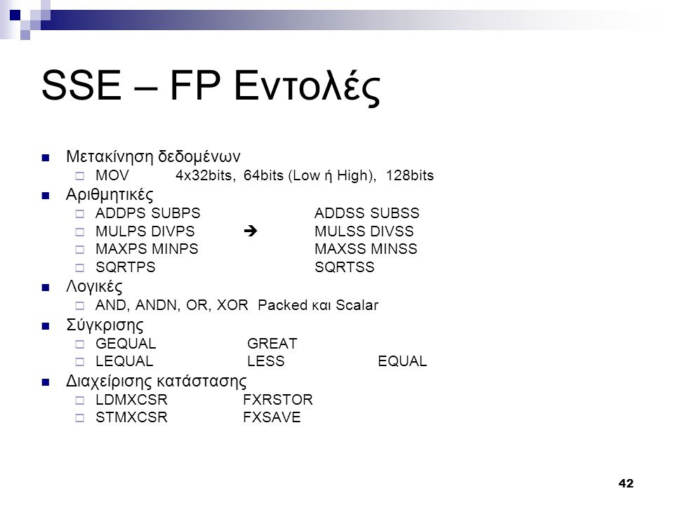 42 SSE – FP Εντολές Μετακίνηση δεδομένων  MOV4x32bits, 64bits (Low ή High), 128bits Αριθμητικές  ADDPS SUBPS ADDSS SUBSS  MULPS DIVPS  MULSS DIVSS  MAXPS MINPS MAXSS MINSS  SQRTPS SQRTSS Λογικές  AND, ANDN, OR, XOR Packed και Scalar Σύγκρισης  GEQUAL GREAT  LEQUAL LESS EQUAL Διαχείρισης κατάστασης  LDMXCSR FXRSTOR  STMXCSR FXSAVE