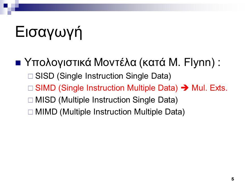 5 Εισαγωγή Υπολογιστικά Μοντέλα (κατά M. Flynn) :  SISD (Single Instruction Single Data)  SIMD (Single Instruction Multiple Data)  Μul. Exts.  MIS