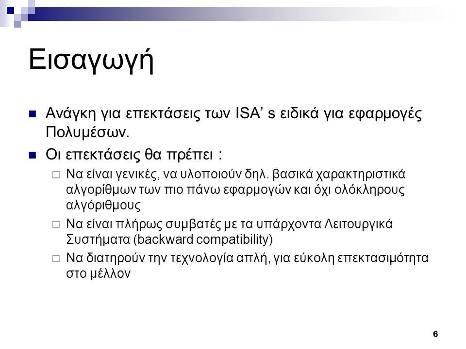 6 Εισαγωγή Ανάγκη για επεκτάσεις των ISA' s ειδικά για εφαρμογές Πολυμέσων. Οι επεκτάσεις θα πρέπει :  Να είναι γενικές, να υλοποιούν δηλ. βασικά χαρ