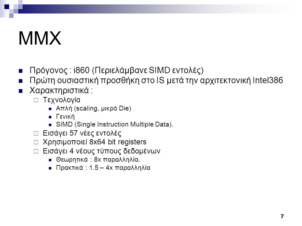 7 MMX Πρόγονος : i860 (Περιελάμβανε SIMD εντολές) Πρώτη ουσιαστική προσθήκη στο IS μετά την αρχιτεκτονική Intel386 Χαρακτηριστικά :  Τεχνολογία Απλή (scaling, μικρό Die) Γενική SIMD (Single Instruction Multiple Data).