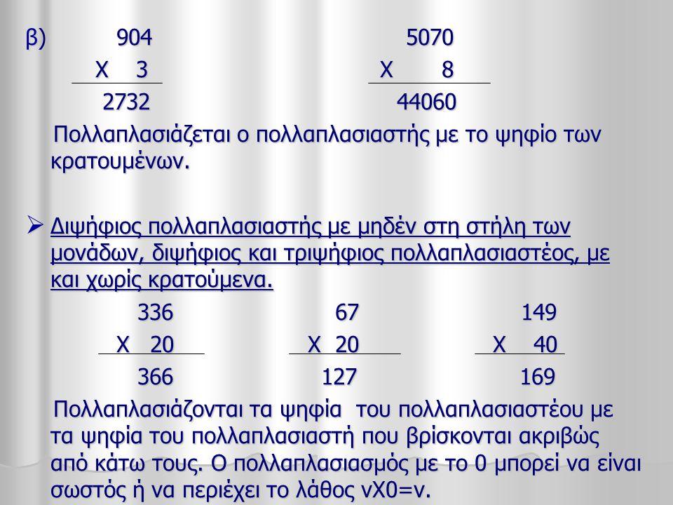 β) 904 5070 Χ 3 Χ 8 Χ 3 Χ 8 2732 44060 2732 44060 Πολλαπλασιάζεται ο πολλαπλασιαστής με το ψηφίο των κρατουμένων. Πολλαπλασιάζεται ο πολλαπλασιαστής μ