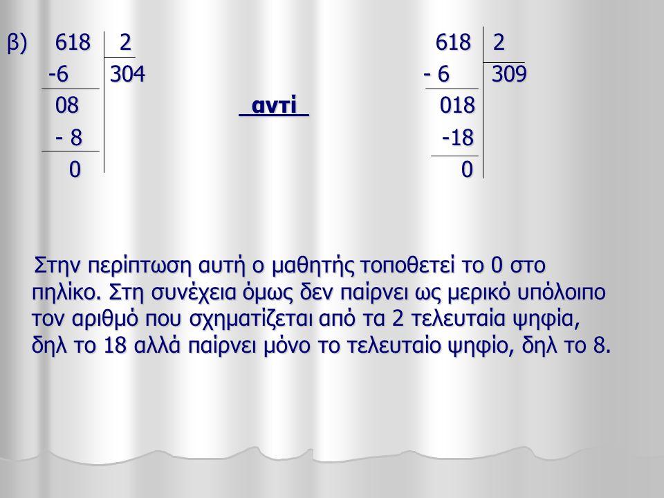 β) 618 2 618 2 -6 304 - 6 309 -6 304 - 6 309 08 αντί 018 08 αντί 018 - 8 -18 - 8 -18 0 0 0 0 Στην περίπτωση αυτή ο μαθητής τοποθετεί το 0 στο πηλίκο.
