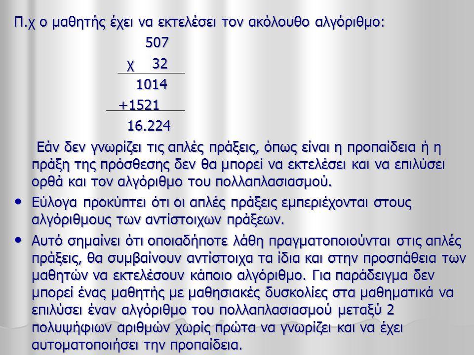 Π.χ ο μαθητής έχει να εκτελέσει τον ακόλουθο αλγόριθμο: 507 507 χ 32 χ 32 1014 1014 +1521 +1521 16.224 16.224 Εάν δεν γνωρίζει τις απλές πράξεις, όπως είναι η προπαίδεια ή η πράξη της πρόσθεσης δεν θα μπορεί να εκτελέσει και να επιλύσει ορθά και τον αλγόριθμο του πολλαπλασιασμού.