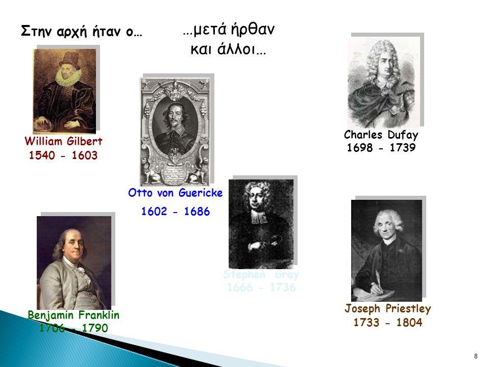 8 Στην αρχή ήταν ο… William Gilbert 1540 - 1603 …μετά ήρθαν και άλλοι… Otto von Guericke 1602 - 1686 Stephen Gray 1666 - 1736 Charles Dufay 1698 - 1739 Benjamin Franklin 1706 - 1790 Joseph Priestley 1733 - 1804