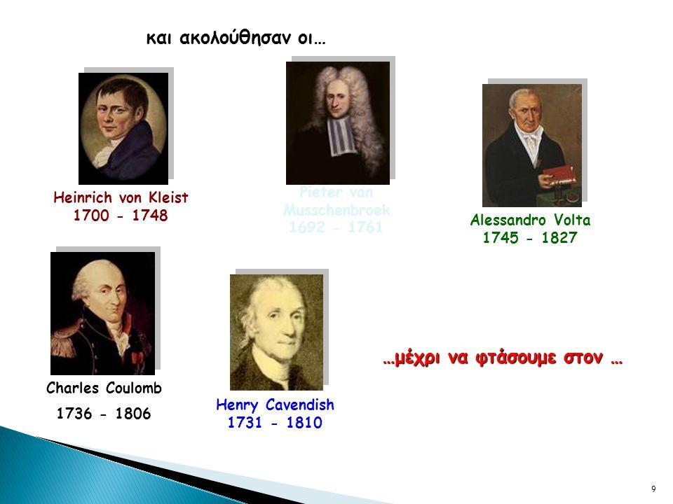 9 και ακολούθησαν οι… Charles Coulomb 1736 - 1806 Henry Cavendish 1731 - 1810 Alessandro Volta 1745 - 1827 …μέχρι να φτάσουμε στον … Heinrich von Kleist 1700 - 1748 Pieter van Musschenbroek 1692 - 1761