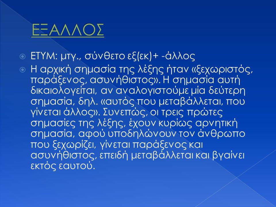  ΕΤΥΜ: μτγ., σύνθετο εξ(εκ)+ -άλλος  Η αρχική σημασία της λέξης ήταν «ξεχωριστός, παράξενος, ασυνήθιστος».