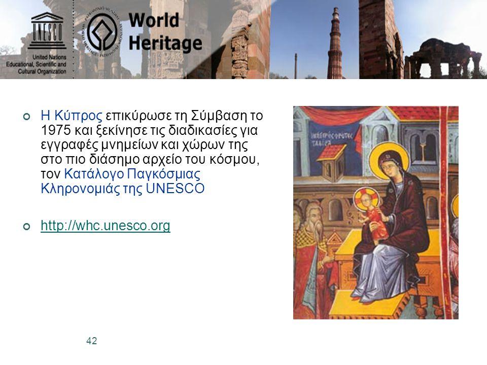 42 Η Κύπρος επικύρωσε τη Σύμβαση το 1975 και ξεκίνησε τις διαδικασίες για εγγραφές μνημείων και χώρων της στο πιο διάσημο αρχείο του κόσμου, τον Κατάλογο Παγκόσμιας Κληρονομιάς της UNESCO http://whc.unesco.org