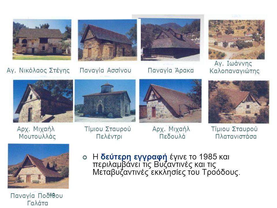45 Η δεύτερη εγγραφή έγινε το 1985 και περιλαμβάνει τις Βυζαντινές και τις Μεταβυζαντινές εκκλησίες του Τροόδους.