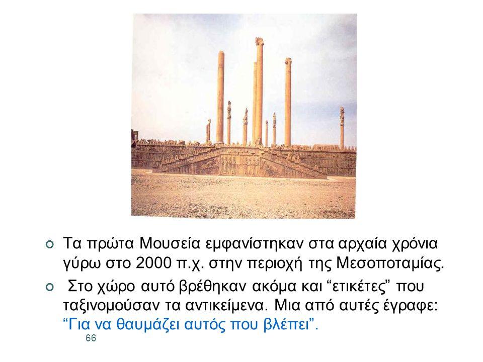 66 Τα πρώτα Μουσεία εμφανίστηκαν στα αρχαία χρόνια γύρω στο 2000 π.χ.