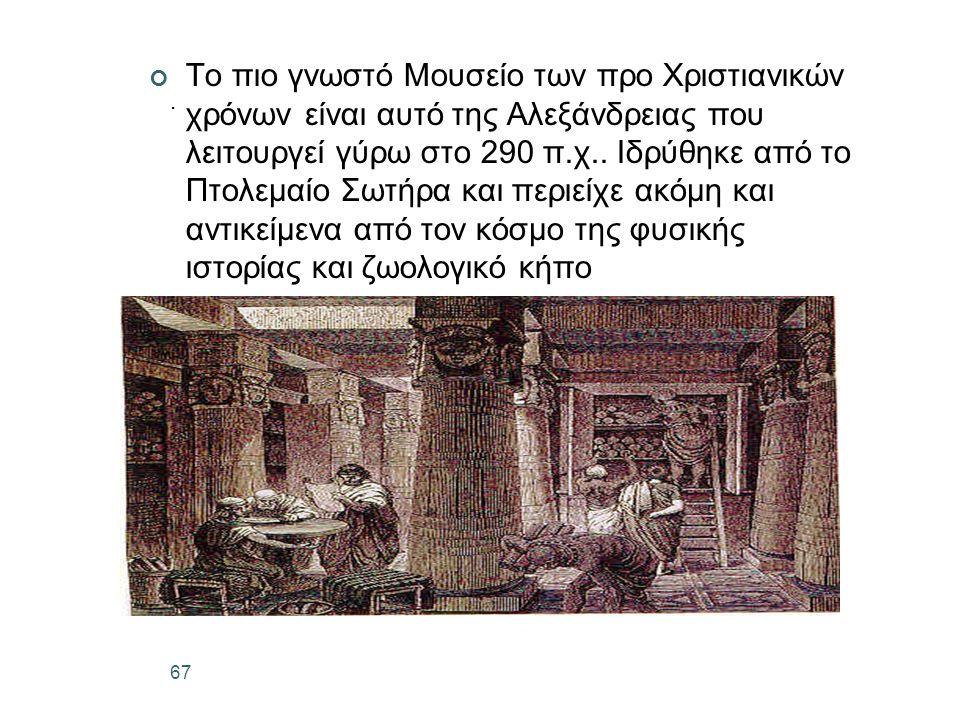 67. Το πιο γνωστό Μουσείο των προ Χριστιανικών χρόνων είναι αυτό της Αλεξάνδρειας που λειτουργεί γύρω στο 290 π.χ.. Ιδρύθηκε από το Πτολεμαίο Σωτήρα κ