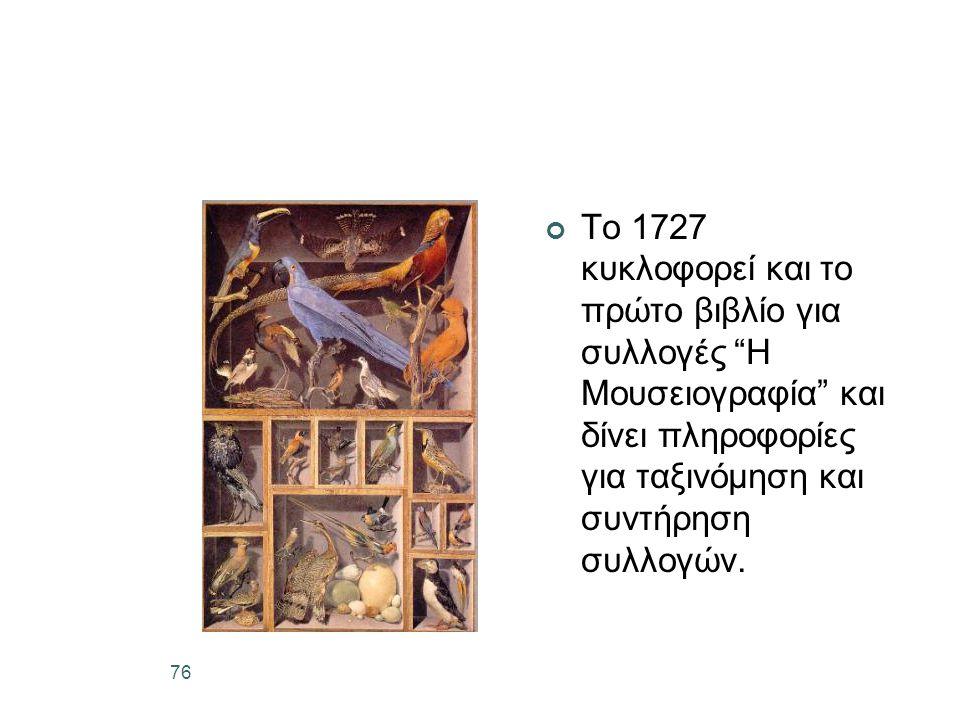 76 Το 1727 κυκλοφορεί και το πρώτο βιβλίο για συλλογές Η Μουσειογραφία και δίνει πληροφορίες για ταξινόμηση και συντήρηση συλλογών.