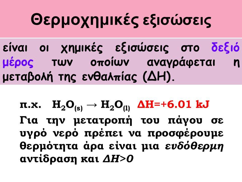 Θερμοχημικές εξισώσεις π.χ. H 2 O (s) → H 2 O (l) ΔH=+6.01 kJ Για την μετατροπή του πάγου σε υγρό νερό πρέπει να προσφέρουμε θερμότητα άρα είναι μια ε