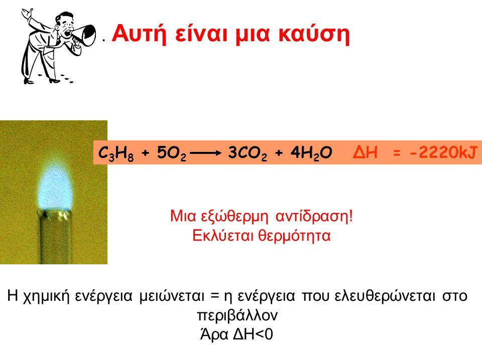 . Αυτή είναι μια καύση C 3 H 8 + 5O 2 3CO 2 + 4H 2 O ΔΗ = -2220kJ Μια εξώθερμη αντίδραση! Εκλύεται θερμότητα Η χημική ενέργεια μειώνεται = η ενέργεια