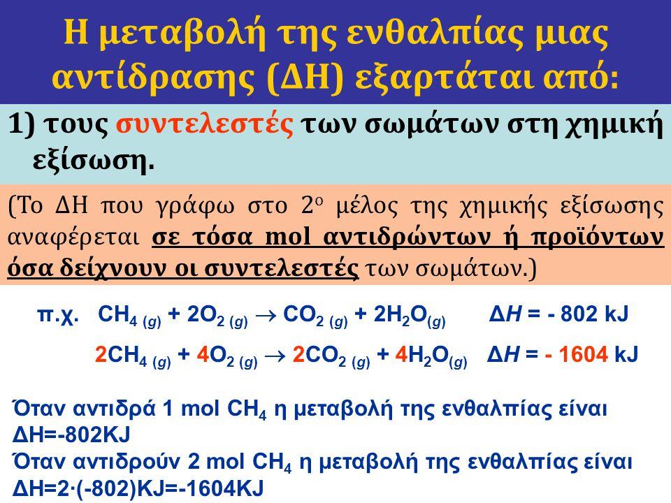 1) τους συντελεστές των σωμάτων στη χημική εξίσωση. Η μεταβολή της ενθαλπίας μιας αντίδρασης (ΔΗ) εξαρτάται από: (Το ΔΗ που γράφω στο 2 ο μέλος της χη