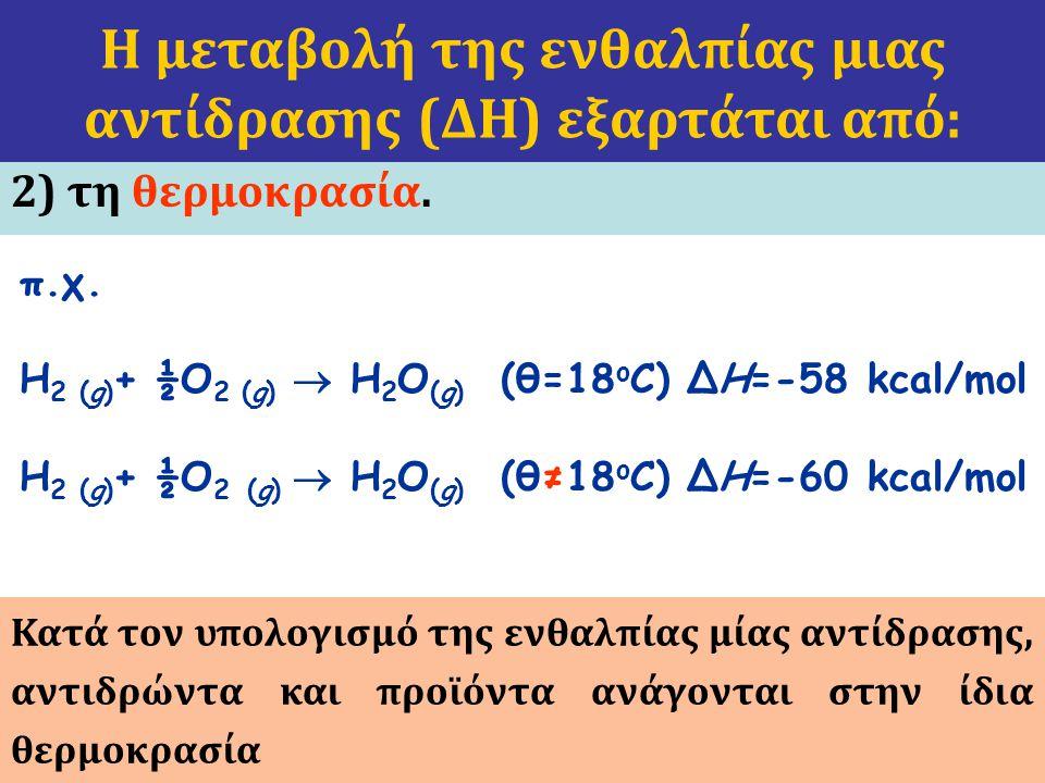 2) τη θερμοκρασία. Η μεταβολή της ενθαλπίας μιας αντίδρασης (ΔΗ) εξαρτάται από: π.χ. H 2 (g) + ½O 2 (g)  H 2 O (g) (θ=18 ο C) ΔH=-58 kcal/mol H 2 (g)