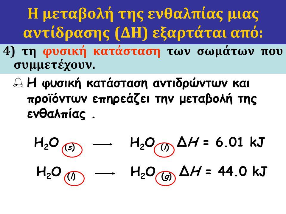  Η φυσική κατάσταση αντιδρώντων και προϊόντων επηρεάζει την μεταβολή της ενθαλπίας. H 2 O (l) H 2 O (g) ΔH = 44.0 kJ H 2 O (s) H 2 O (l) ΔH = 6.01 kJ