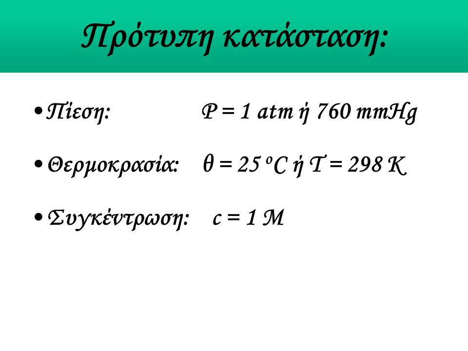 Πρότυπη κατάσταση: Πίεση: P = 1 atm ή 760 mmHg Θερμοκρασία: θ = 25 o C ή Τ = 298 Κ Συγκέντρωση: c = 1 M
