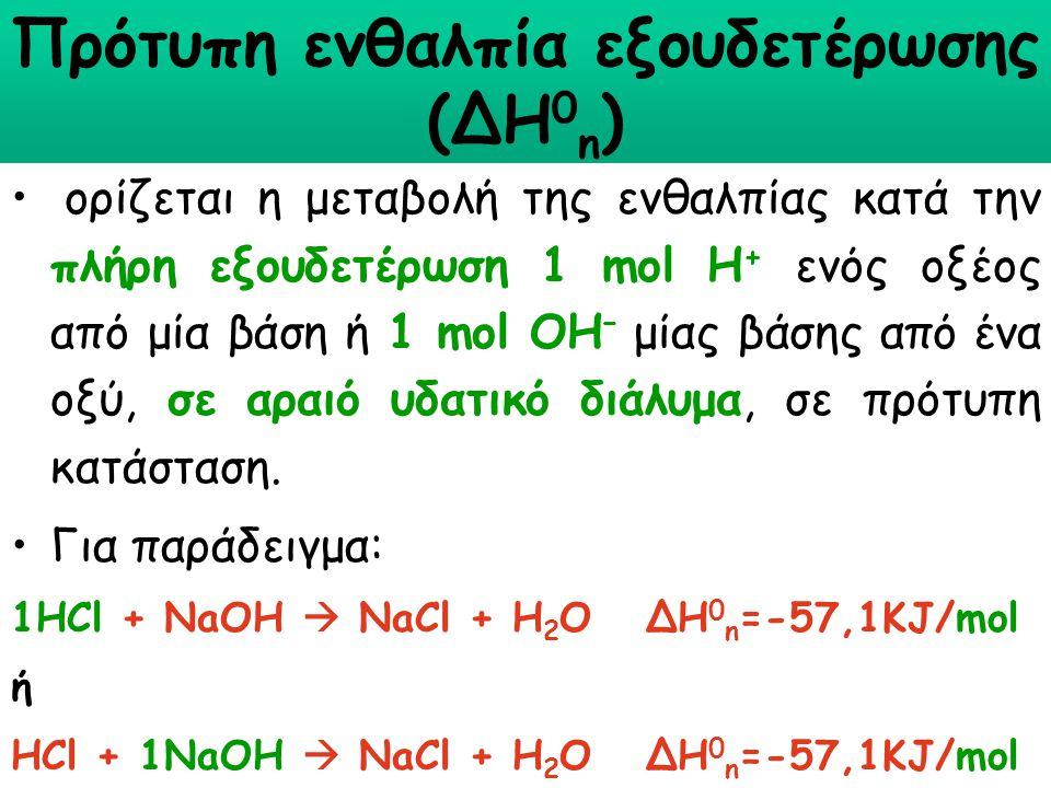 Πρότυπη ενθαλπία εξουδετέρωσης (∆Η 0 n ) ορίζεται η μεταβολή της ενθαλπίας κατά την πλήρη εξουδετέρωση 1 mol Η + ενός οξέος από μία βάση ή 1 mol ΟΗ –