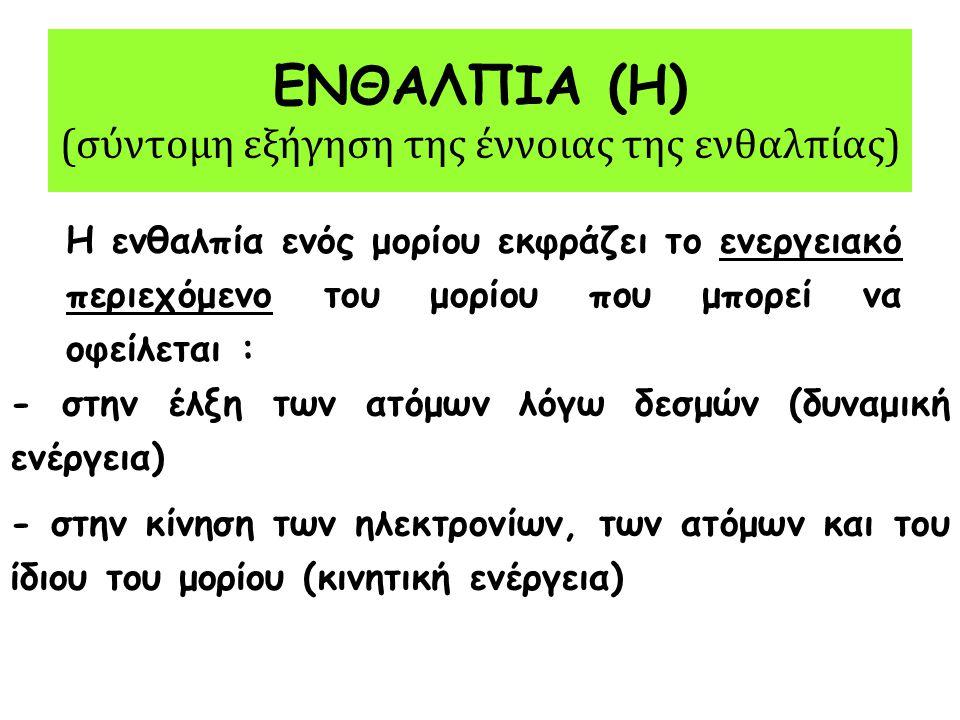 ΕΝΘΑΛΠΙΑ (Η) (συνέχεια) Έστω η χημική αντίδραση: Α + Β → Γ + Δ Η Α Η Β Η Γ Η Δ Όμως, μετρήσιμο είναι το ΔΗ (μεταβολή ενθαλπίας της αντίδρασης ή απλά ενθαλπία αντίδρασης) κι όχι το Η (ενθαλπία) του κάθε αντιδρώντος ή προϊόντος: Έτσι : ΔΗ αντίδρασης = Η προϊόντων -Η αντιδρώντων = (Η Γ +Η Δ ) – (Η Α +Η Β )