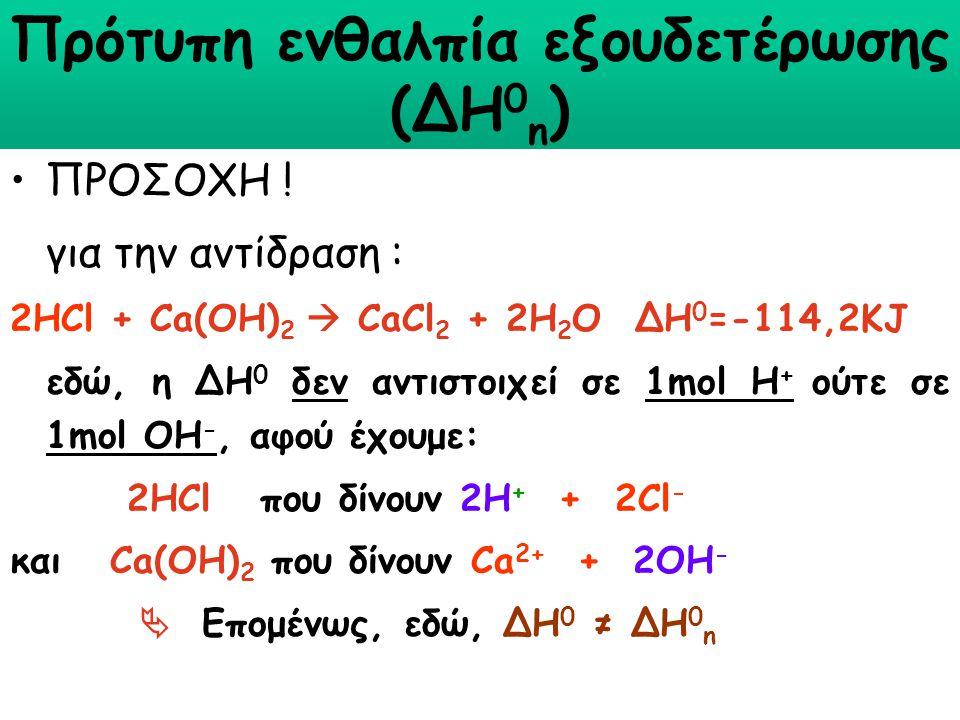 Πρότυπη ενθαλπία εξουδετέρωσης (∆Η 0 n ) ΠΡΟΣΟΧΗ ! για την αντίδραση : 2HCl + Ca(OH) 2  CaCl 2 + 2H 2 O ΔΗ 0 =-114,2KJ εδώ, η ΔΗ 0 δεν αντιστοιχεί σε