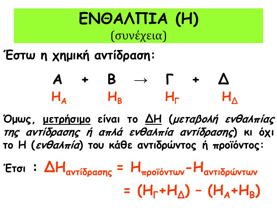 ΕΝΘΑΛΠΙΑ (Η) (συνέχεια) Έστω η χημική αντίδραση: Α + Β → Γ + Δ Η Α Η Β Η Γ Η Δ Όμως, μετρήσιμο είναι το ΔΗ (μεταβολή ενθαλπίας της αντίδρασης ή απλά ε