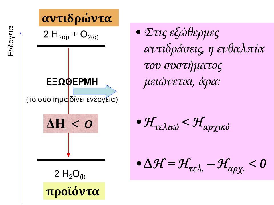 Ενέργεια 2 H 2(g) + O 2(g) 2 H 2 O (l) ΕΞΩΘΕΡΜΗ (το σύστημα δίνει ενέργεια) αντιδρώντα προϊόντα ΔΗ < 0 Στις εξώθερμες αντιδράσεις, η ενθαλπία του συστ