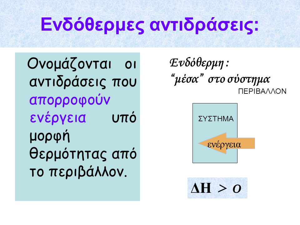 """Ενδόθερμες αντιδράσεις: Ονομάζονται οι αντιδράσεις που απορροφούν ενέργεια υπό μορφή θερμότητας από το περιβάλλον. Ενδόθερμη : """"μέσα"""" στο σύστημα ενέρ"""