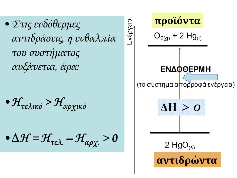 2 HgO (s) O 2(g) + 2 Hg (l) ΕΝΔΟΘΕΡΜΗ (το σύστημα απορροφά ενέργεια) προϊόντα ΔΗ > 0 αντιδρώντα Ενέργεια Στις ενδόθερμες αντιδράσεις, η ενθαλπία του σ