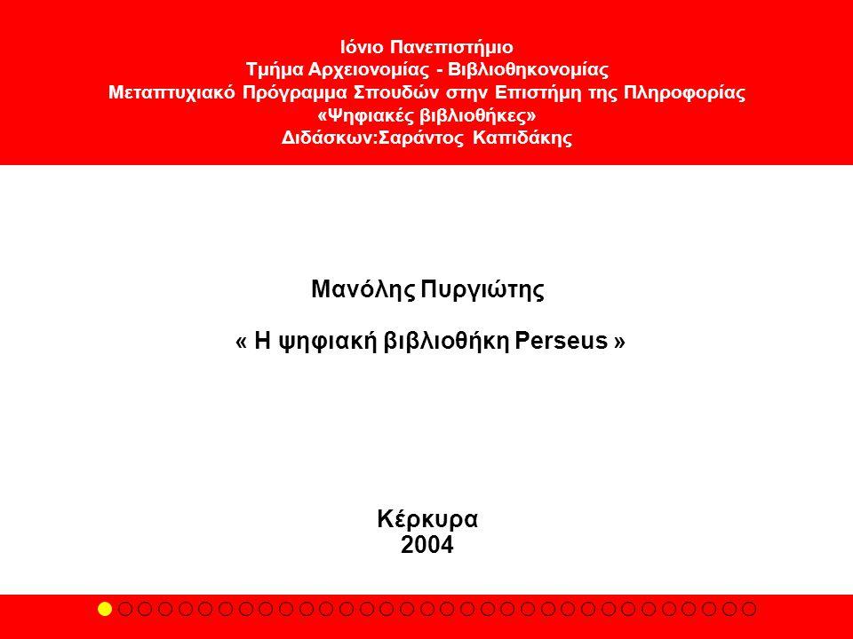 Ιόνιο Πανεπιστήμιο Τμήμα Αρχειονομίας - Βιβλιοθηκονομίας Μεταπτυχιακό Πρόγραμμα Σπουδών στην Επιστήμη της Πληροφορίας «Ψηφιακές βιβλιοθήκες» Διδάσκων:Σαράντος Καπιδάκης Μανόλης Πυργιώτης « Η ψηφιακή βιβλιοθήκη Perseus » Κέρκυρα 2004