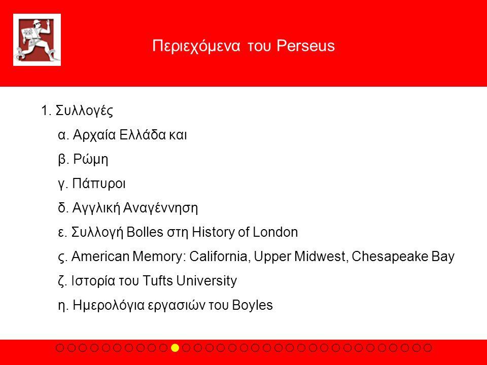 Περιεχόμενα του Perseus 1. Συλλογές α. Aρχαία Eλλάδα και β. Pώμη γ. Πάπυροι δ. Aγγλική Aναγέννηση ε. Συλλογή Bolles στη History of London ς. American