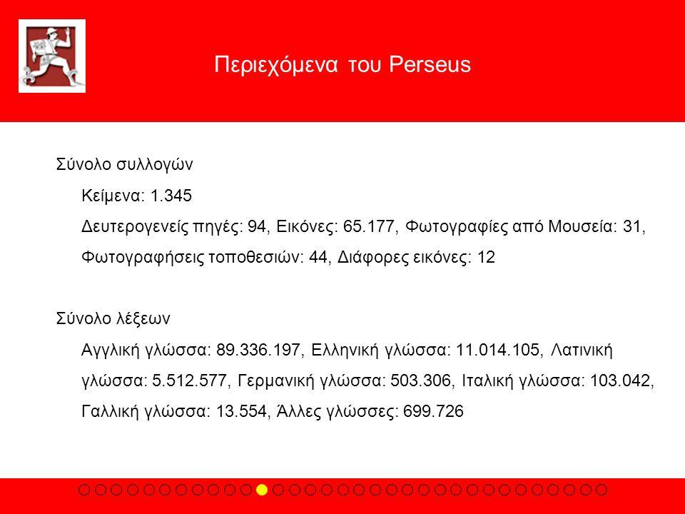 Περιεχόμενα του Perseus Σύνολο συλλογών Kείμενα: 1.345 Δευτερογενείς πηγές: 94, Eικόνες: 65.177, Φωτογραφίες από Mουσεία: 31, Φωτογραφήσεις τοποθεσιών: 44, Διάφορες εικόνες: 12 Σύνολο λέξεων Aγγλική γλώσσα: 89.336.197, Eλληνική γλώσσα: 11.014.105, Λατινική γλώσσα: 5.512.577, Γερμανική γλώσσα: 503.306, Iταλική γλώσσα: 103.042, Γαλλική γλώσσα: 13.554, Άλλες γλώσσες: 699.726