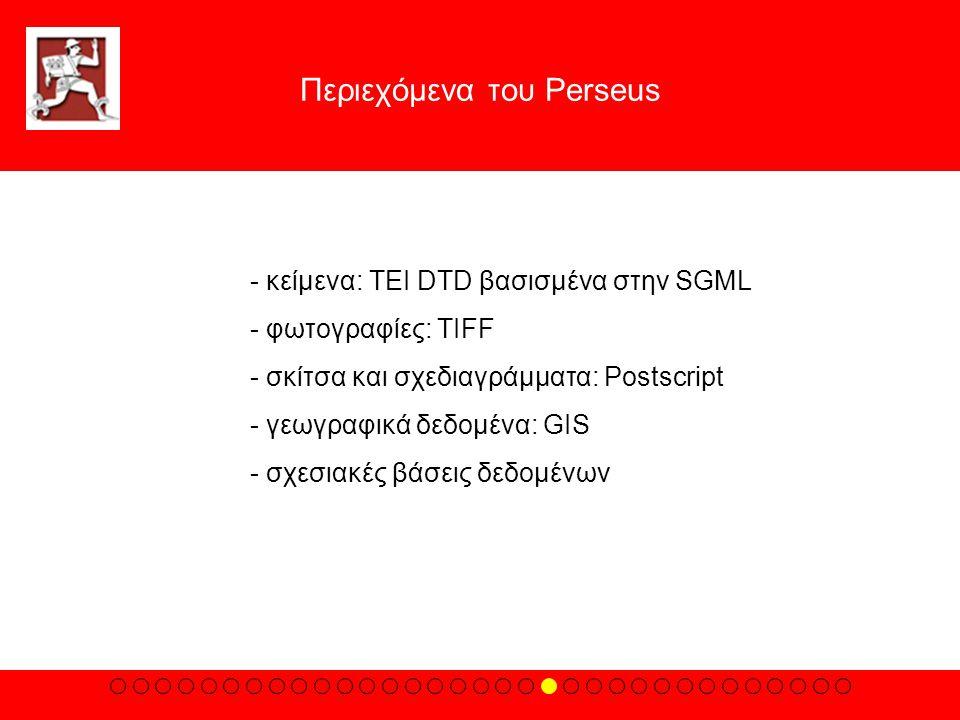 Περιεχόμενα του Perseus - κείμενα: TEI DTD βασισμένα στην SGML - φωτογραφίες: TIFF - σκίτσα και σχεδιαγράμματα: Postscript - γεωγραφικά δεδομένα: GIS - σχεσιακές βάσεις δεδομένων