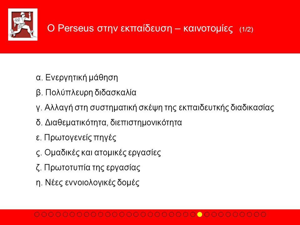 Ο Perseus στην εκπαίδευση – καινοτομίες (1/2) α. Eνεργητική μάθηση β. Πολύπλευρη διδασκαλία γ. Aλλαγή στη συστηματική σκέψη της εκπαιδευτκής διαδικασί