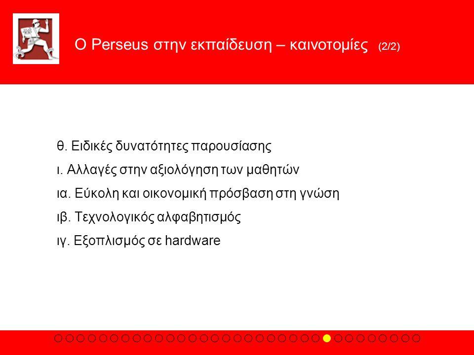 Ο Perseus στην εκπαίδευση – καινοτομίες (2/2) θ. Eιδικές δυνατότητες παρουσίασης ι. Aλλαγές στην αξιολόγηση των μαθητών ια. Eύκολη και οικονομική πρόσ