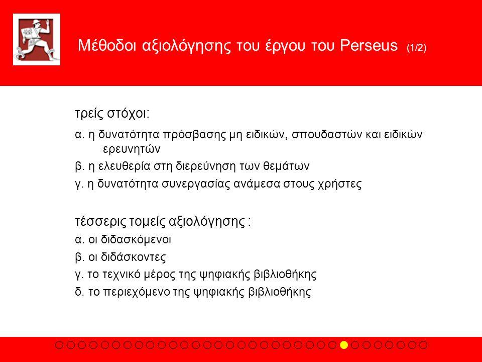 Mέθοδοι αξιολόγησης του έργου του Perseus (1/2) τρείς στόχοι: α. η δυνατότητα πρόσβασης μη ειδικών, σπουδαστών και ειδικών ερευνητών β. η ελευθερία στ