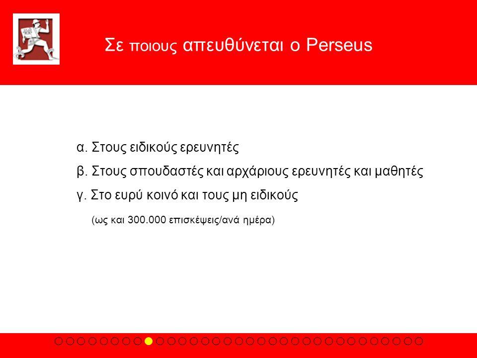 Σε ποιους απευθύνεται ο Perseus α. Στους ειδικούς ερευνητές β. Στους σπουδαστές και αρχάριους ερευνητές και μαθητές γ. Στο ευρύ κοινό και τους μη ειδι