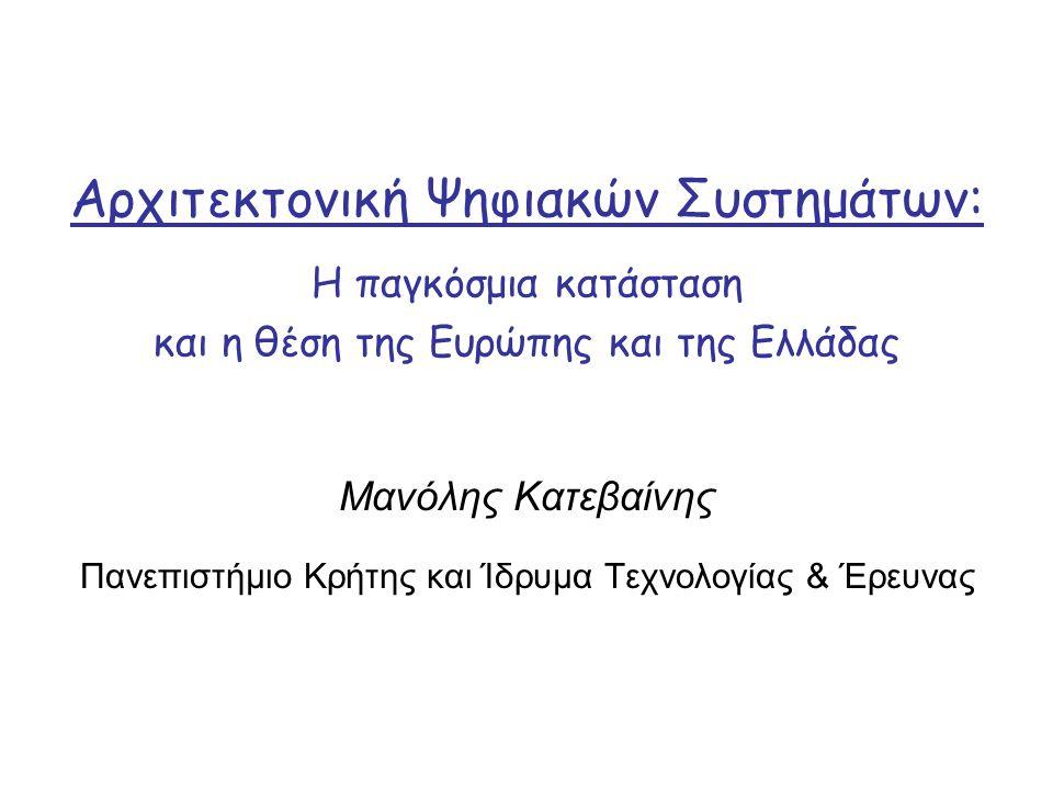 Αρχιτεκτονική Ψηφιακών Συστημάτων: Μανόλης Κατεβαίνης Πανεπιστήμιο Κρήτης και Ίδρυμα Τεχνολογίας & Έρευνας Η παγκόσμια κατάσταση και η θέση της Ευρώπης και της Ελλάδας