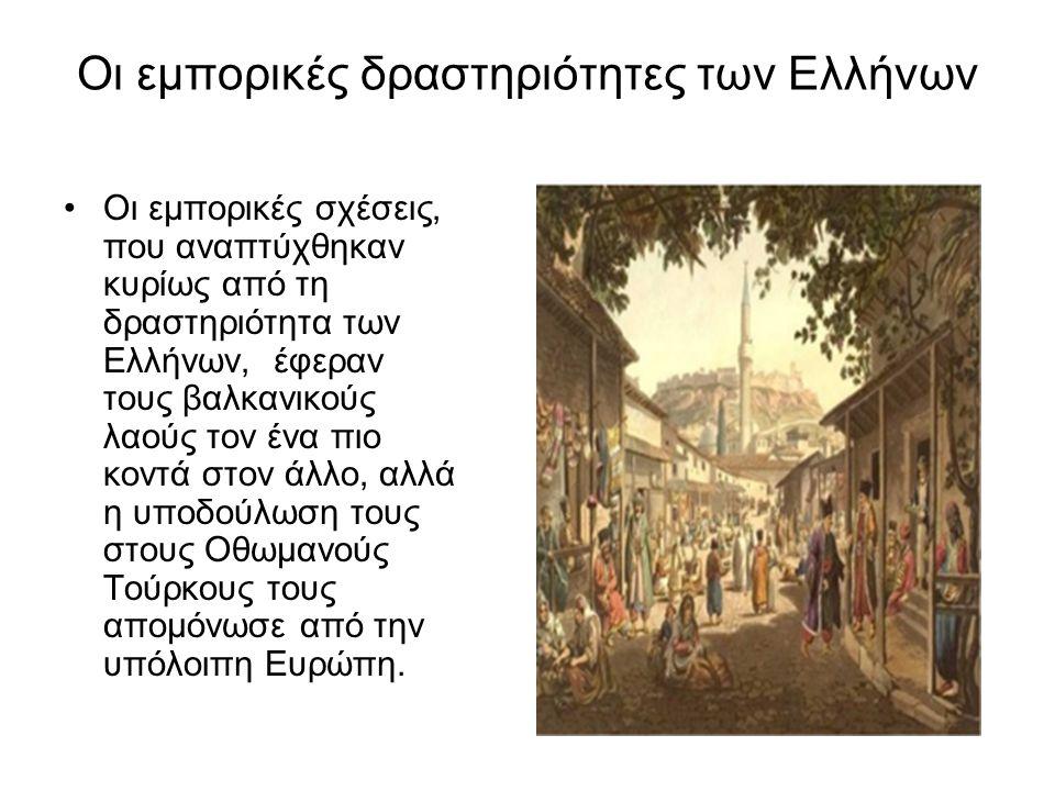 Οι εμπορικές δραστηριότητες των Ελλήνων Οι εμπορικές σχέσεις, που αναπτύχθηκαν κυρίως από τη δραστηριότητα των Ελλήνων, έφεραν τους βαλκανικούς λαούς