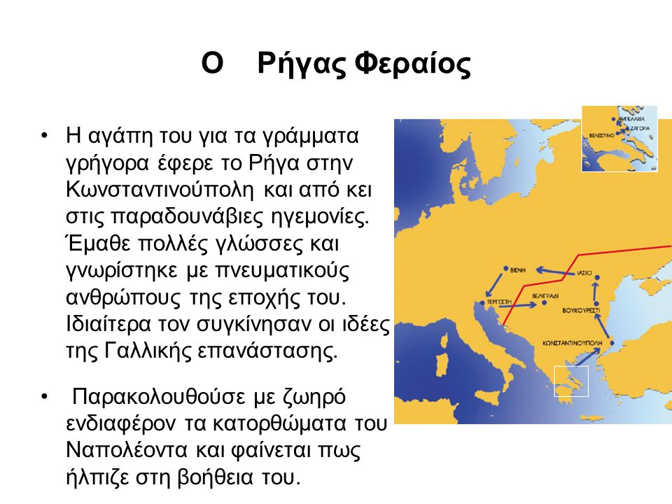 Ο Ρήγας Φεραίος Η αγάπη του για τα γράμματα γρήγορα έφερε το Ρήγα στην Κωνσταντινούπολη και από κει στις παραδουνάβιες ηγεμονίες. Έμαθε πολλές γλώσσες