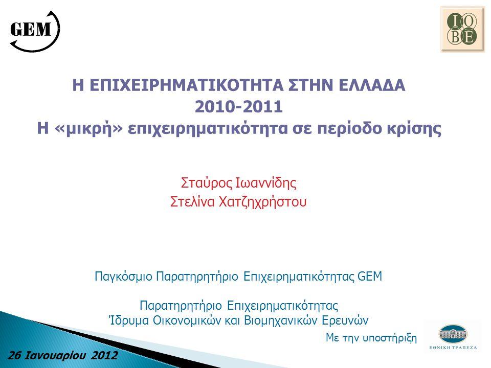 Η ΕΠΙΧΕΙΡΗΜΑΤΙΚΟΤΗΤΑ ΣΤΗΝ ΕΛΛΑΔΑ 2010-2011 Η «μικρή» επιχειρηματικότητα σε περίοδο κρίσης Σταύρος Ιωαννίδης Στελίνα Χατζηχρήστου Παγκόσμιο Παρατηρητήριο Επιχειρηματικότητας GEM Παρατηρητήριο Επιχειρηματικότητας Ίδρυμα Οικονομικών και Βιομηχανικών Ερευνών Με την υποστήριξη 26 Ιανουαρίου 2012