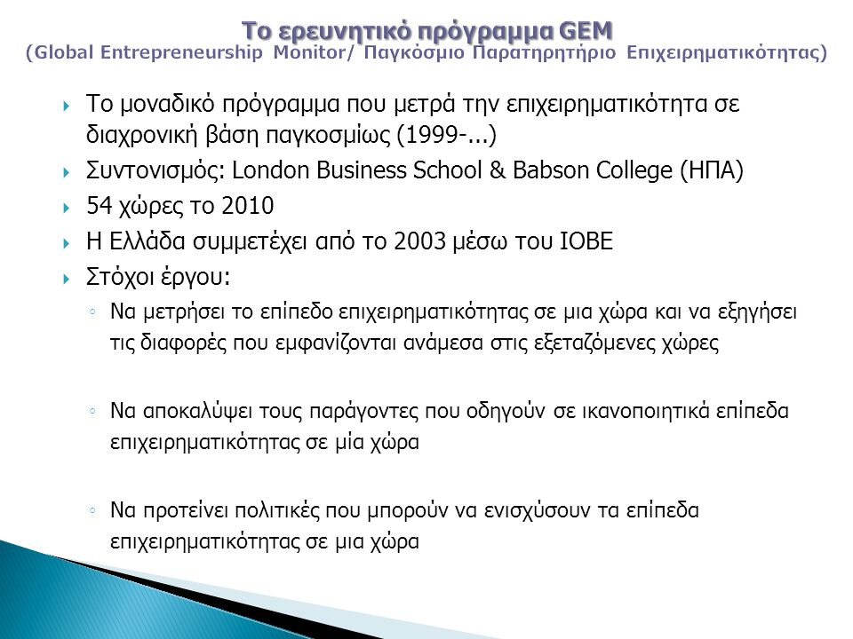  Το μοναδικό πρόγραμμα που μετρά την επιχειρηματικότητα σε διαχρονική βάση παγκοσμίως (1999-...)  Συντονισμός: London Business School & Babson College (ΗΠΑ)  54 χώρες το 2010  Η Ελλάδα συμμετέχει από το 2003 μέσω του ΙΟΒΕ  Στόχοι έργου: ◦ Να μετρήσει το επίπεδο επιχειρηματικότητας σε μια χώρα και να εξηγήσει τις διαφορές που εμφανίζονται ανάμεσα στις εξεταζόμενες χώρες ◦ Να αποκαλύψει τους παράγοντες που οδηγούν σε ικανοποιητικά επίπεδα επιχειρηματικότητας σε μία χώρα ◦ Να προτείνει πολιτικές που μπορούν να ενισχύσουν τα επίπεδα επιχειρηματικότητας σε μια χώρα