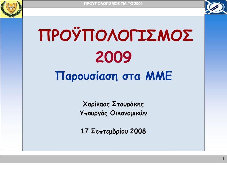 ΠΡΟΥΠΟΛΟΓΙΣΜΟΣ ΓΙΑ ΤΟ 2009 1 ΠΡΟΫΠΟΛΟΓΙΣΜΟΣ 2009 Παρουσίαση στα ΜΜΕ Χαρίλαος Σταυράκης Υπουργός Οικονομικών 17 Σεπτεμβρίου 2008