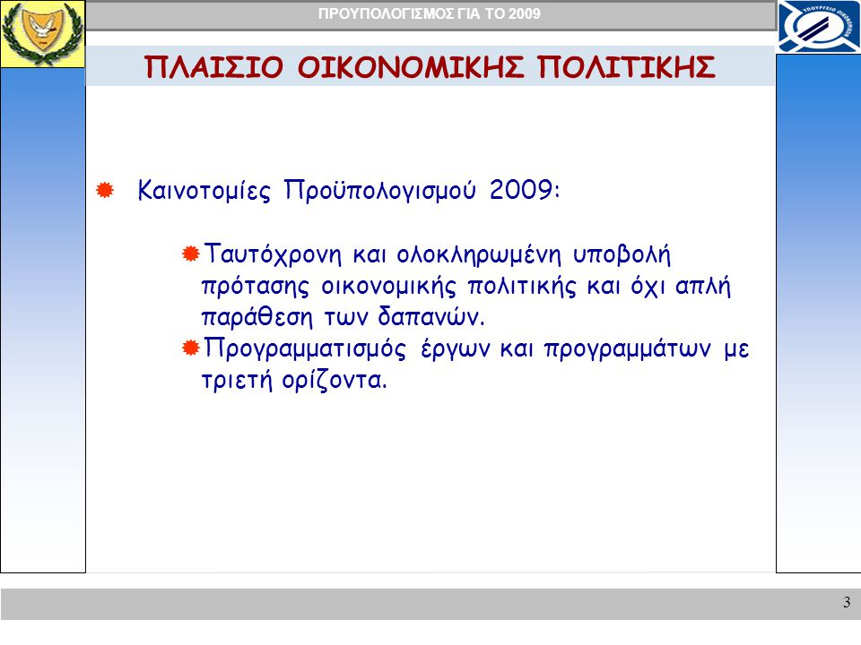 ΠΡΟΥΠΟΛΟΓΙΣΜΟΣ ΓΙΑ ΤΟ 2009 3 ΠΛΑΙΣΙΟ ΟΙΚΟΝΟΜΙΚΗΣ ΠΟΛΙΤΙΚΗΣ  Καινοτομίες Προϋπολογισμού 2009:  Ταυτόχρονη και ολοκληρωμένη υποβολή πρότασης οικονομικής πολιτικής και όχι απλή παράθεση των δαπανών.