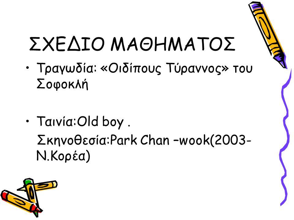 ΣΧΕΔΙΟ ΜΑΘΗΜΑΤΟΣ Τραγωδία: «Οιδίπους Τύραννος» του Σοφοκλή Ταινία:Old boy. Σκηνοθεσία:Park Chan –wook(2003- Ν.Κορέα)