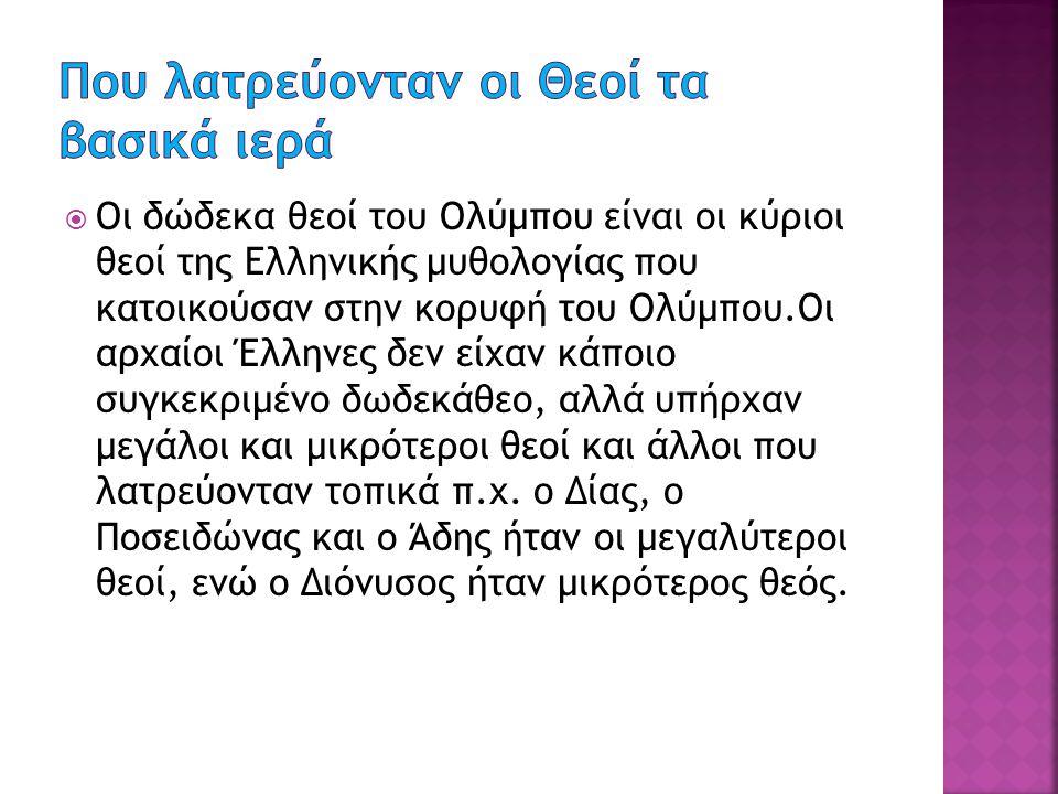  Οι δώδεκα θεοί του Ολύμπου είναι οι κύριοι θεοί της Ελληνικής μυθολογίας που κατοικούσαν στην κορυφή του Ολύμπου.Οι αρχαίοι Έλληνες δεν είχαν κάποιο συγκεκριμένο δωδεκάθεο, αλλά υπήρχαν μεγάλοι και μικρότεροι θεοί και άλλοι που λατρεύονταν τοπικά π.χ.