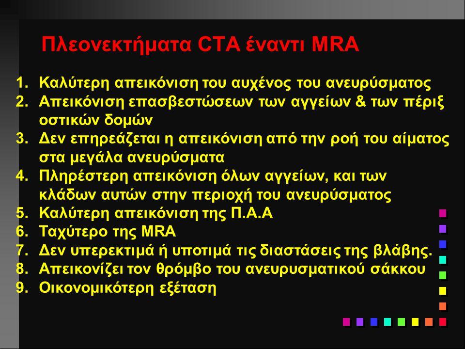 Πλεονεκτήματα CTA έναντι MRA 1.Καλύτερη απεικόνιση του αυχένος του ανευρύσματος 2.Απεικόνιση επασβεστώσεων των αγγείων & των πέριξ οστικών δομών 3.Δεν