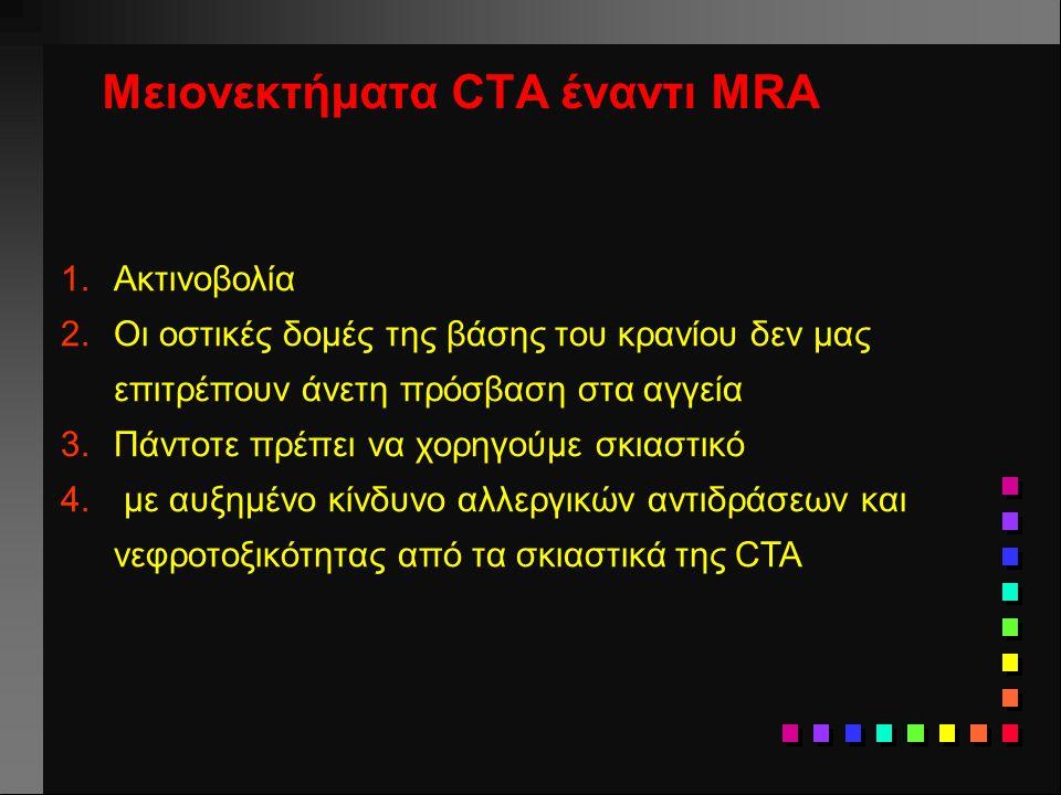 Μειονεκτήματα CTA έναντι MRA 1.Ακτινοβολία 2.Οι οστικές δομές της βάσης του κρανίου δεν μας επιτρέπουν άνετη πρόσβαση στα αγγεία 3.Πάντοτε πρέπει να χ