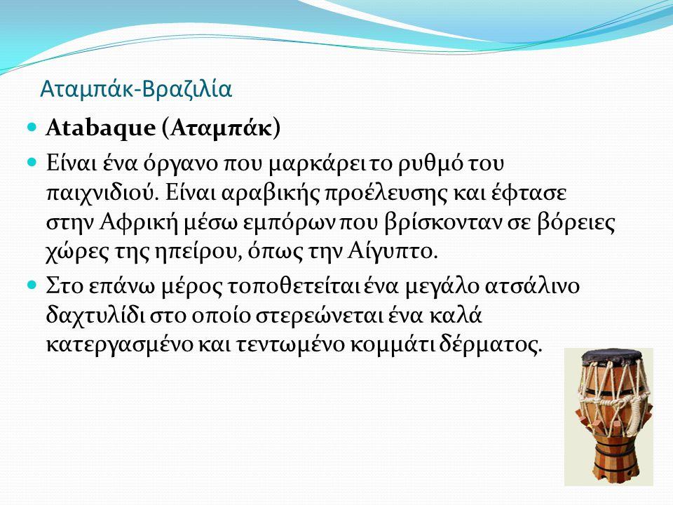 Αταμπάκ-Βραζιλία Atabaque (Αταμπάκ) Είναι ένα όργανο που μαρκάρει το ρυθμό του παιχνιδιού. Είναι αραβικής προέλευσης και έφτασε στην Αφρική μέσω εμπόρ