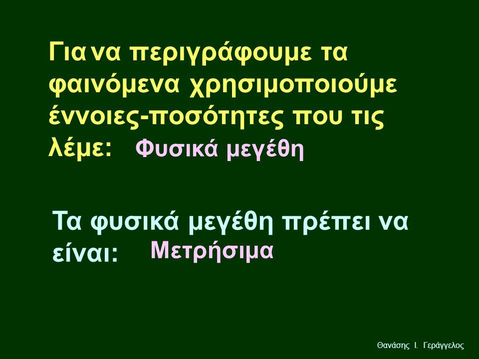 Θανάσης Ι. Γεράγγελος Τα φυσικά μεγέθη πρέπει να είναι: Για να περιγράφουμε τα φαινόμενα χρησιμοποιούμε έννοιες-ποσότητες που τις λέμε: Φυσικά μεγέθη