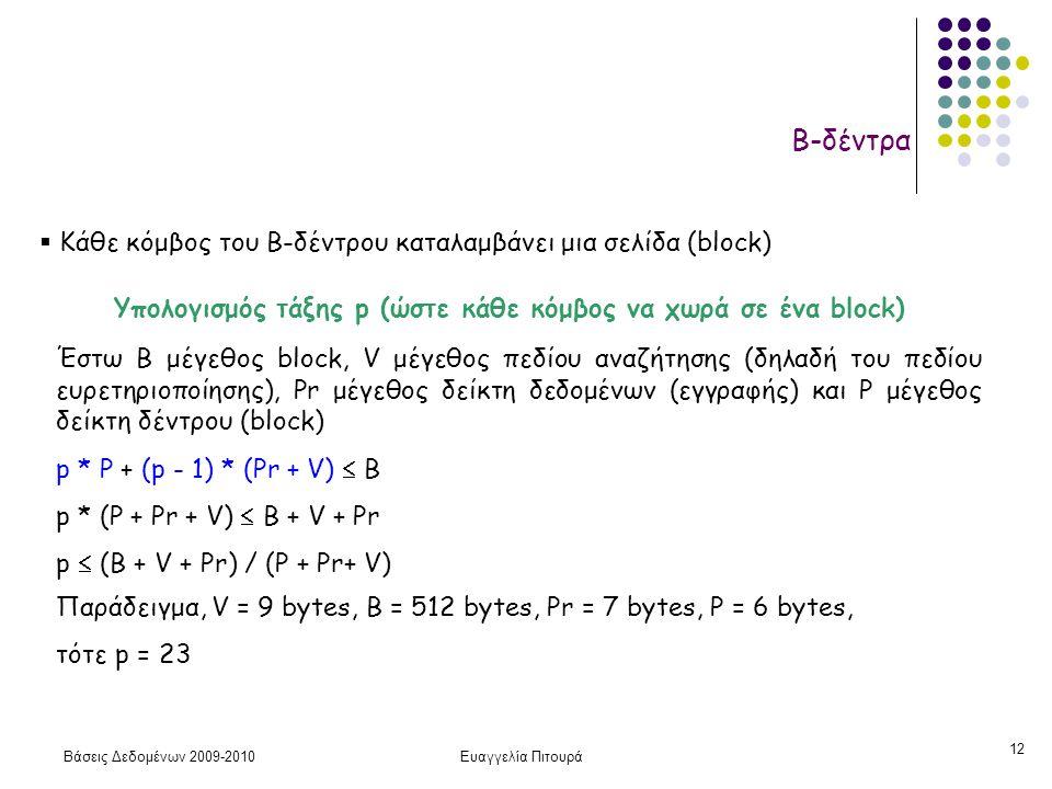 Βάσεις Δεδομένων 2009-2010Ευαγγελία Πιτουρά 12 Β-δέντρα Υπολογισμός τάξης p (ώστε κάθε κόμβος να χωρά σε ένα block) Έστω Β μέγεθος block, V μέγεθος πεδίου αναζήτησης (δηλαδή του πεδίου ευρετηριοποίησης), Pr μέγεθος δείκτη δεδομένων (εγγραφής) και P μέγεθος δείκτη δέντρου (block) p * P + (p - 1) * (Pr + V)  B p * (P + Pr + V)  B + V + Pr p  (B + V + Pr) / (P + Pr+ V) Παράδειγμα, V = 9 bytes, B = 512 bytes, Pr = 7 bytes, P = 6 bytes, τότε p = 23  Κάθε κόμβος του B-δέντρου καταλαμβάνει μια σελίδα (block)